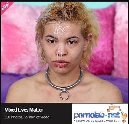 [Full HD] Mixed Lives Matter Mixed Lives Matter - SiteRip-00:59:08 | Puke, Anal, Blowjob, Cumshot, Verbal Abuse, Slapping, Deep Throat, Humilation, Doggy, Rough Sex, Pissing - 2,2 GB