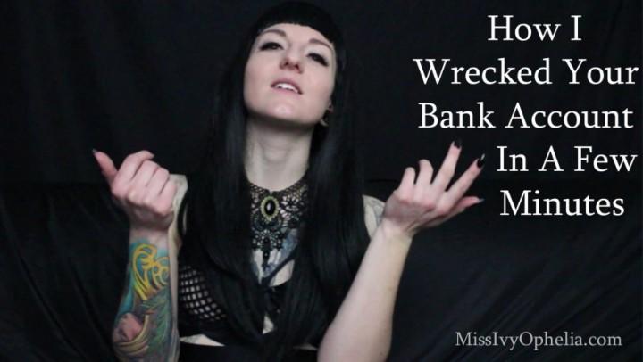 [HD] Missivyophelia How I Wrecked Your Bank Account MissIvyOphelia - ManyVids-00:04:31 | Financial Domination,Mistress,Slave Training,Kink,Ripoff - 1,1 GB